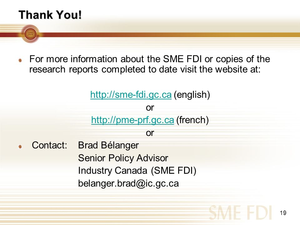 19 Thank You! For more information about the SME FDI or copies of the research reports completed to date visit the website at: http://sme-fdi.gc.cahtt