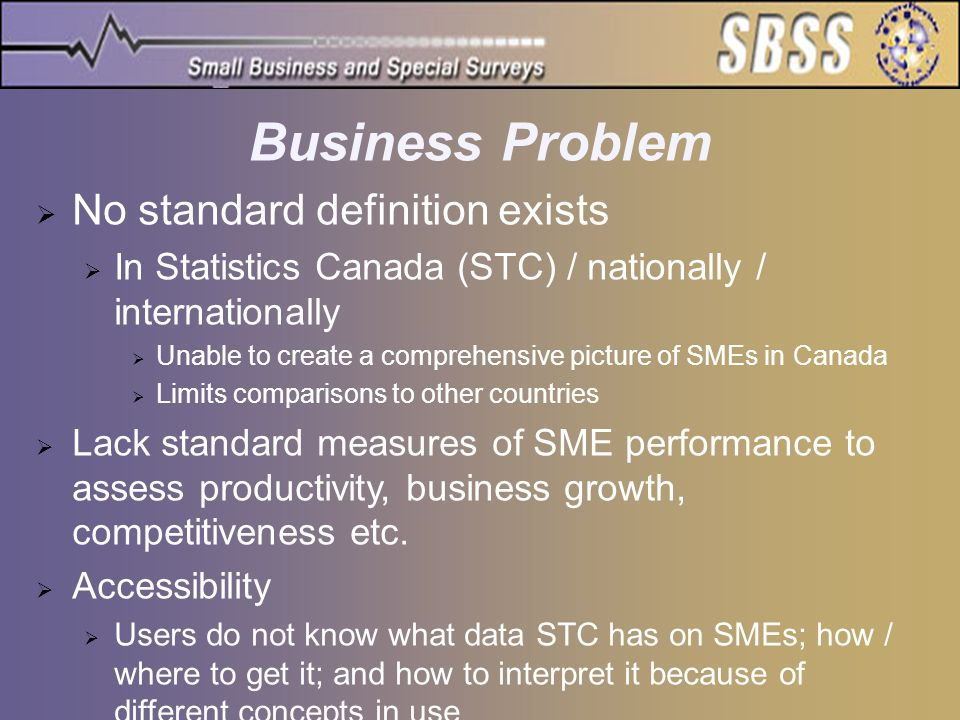 Business Problem No standard definition exists In Statistics Canada (STC) / nationally / internationally Unable to create a comprehensive picture of S