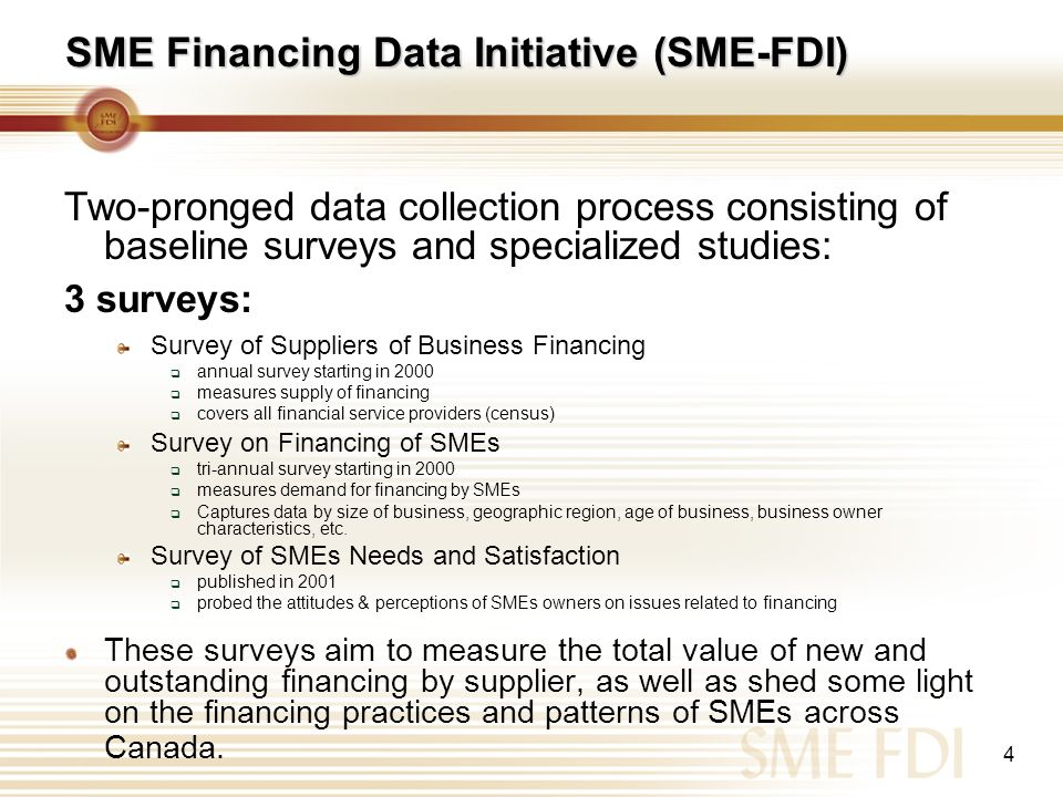 4 Two-pronged data collection process consisting of baseline surveys and specialized studies: 3 surveys: Survey of Suppliers of Business Financing ann