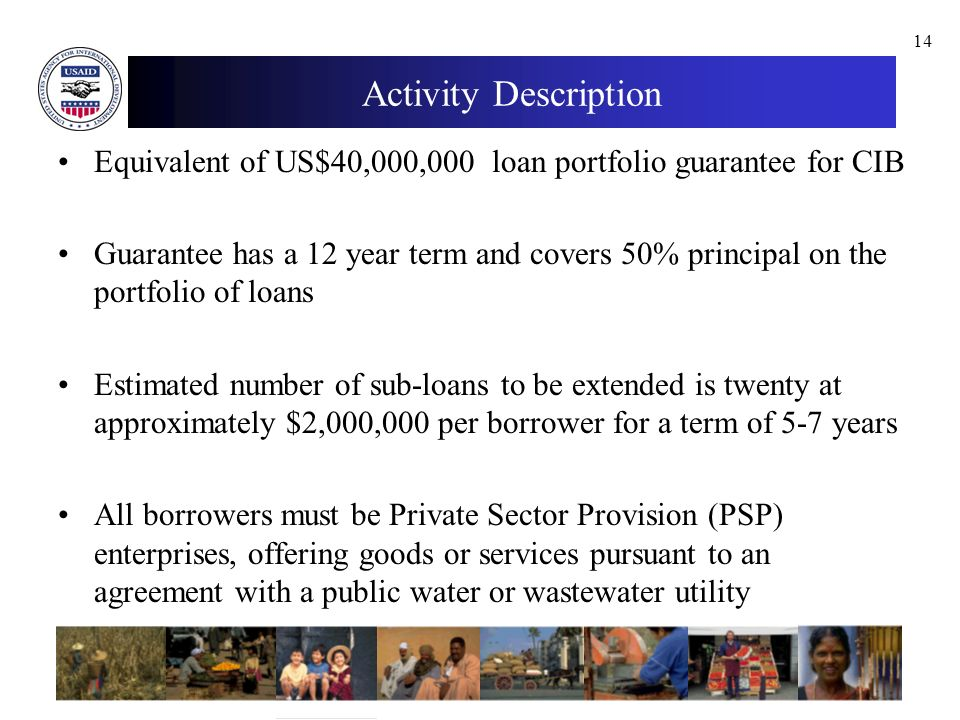 14 Activity Description Equivalent of US$40,000,000 loan portfolio guarantee for CIB Guarantee has a 12 year term and covers 50% principal on the portfolio of loans Estimated number of sub-loans to be extended is twenty at approximately $2,000,000 per borrower for a term of 5-7 years All borrowers must be Private Sector Provision (PSP) enterprises, offering goods or services pursuant to an agreement with a public water or wastewater utility