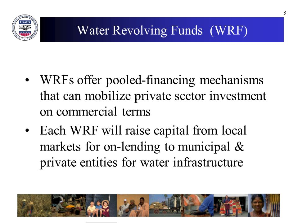 3 Water Revolving Funds (WRF) WRFs offer pooled-financing mechanisms that can mobilize private sector investment on commercial terms Each WRF will raise capital from local markets for on-lending to municipal & private entities for water infrastructure