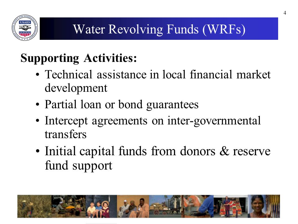 4 Supporting Activities: Technical assistance in local financial market development Partial loan or bond guarantees Intercept agreements on inter-governmental transfers Initial capital funds from donors & reserve fund support Water Revolving Funds (WRFs)