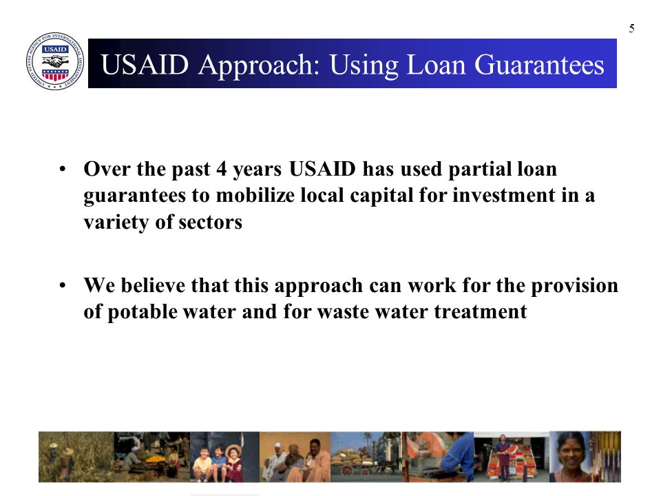 5 USAID Approach: Using Loan Guarantees Over the past 4 years USAID has used partial loan guarantees to mobilize local capital for investment in a variety of sectors We believe that this approach can work for the provision of potable water and for waste water treatment