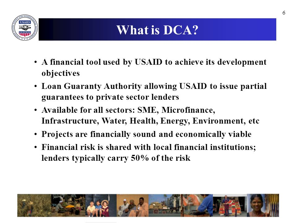 6 A financial tool used by USAID to achieve its development objectives Loan Guaranty Authority allowing USAID to issue partial guarantees to private sector lenders Available for all sectors: SME, Microfinance, Infrastructure, Water, Health, Energy, Environment, etc Projects are financially sound and economically viable Financial risk is shared with local financial institutions; lenders typically carry 50% of the risk What is DCA