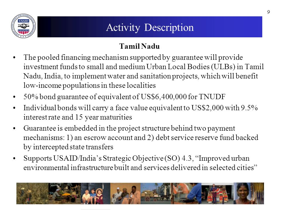9 Activity Description Tamil Nadu The pooled financing mechanism supported by guarantee will provide investment funds to small and medium Urban Local Bodies (ULBs) in Tamil Nadu, India, to implement water and sanitation projects, which will benefit low-income populations in these localities 50% bond guarantee of equivalent of US$6,400,000 for TNUDF Individual bonds will carry a face value equivalent to US$2,000 with 9.5% interest rate and 15 year maturities Guarantee is embedded in the project structure behind two payment mechanisms: 1) an escrow account and 2) debt service reserve fund backed by intercepted state transfers Supports USAID/Indias Strategic Objective (SO) 4.3, Improved urban environmental infrastructure built and services delivered in selected cities