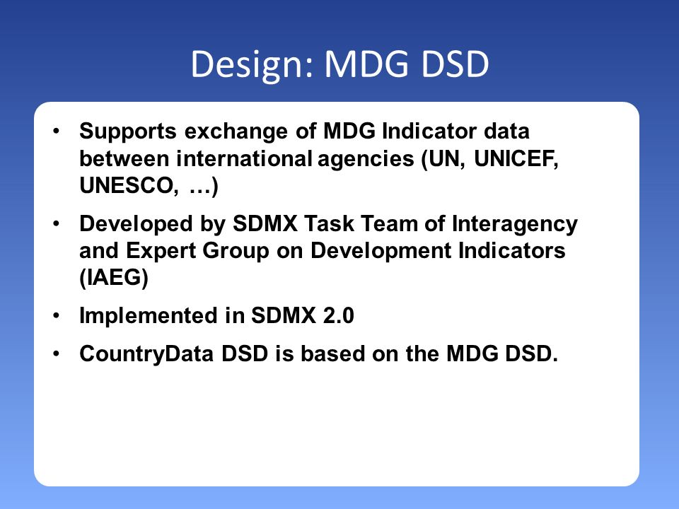 Design: MDG DSD Supports exchange of MDG Indicator data between international agencies (UN, UNICEF, UNESCO, …) Developed by SDMX Task Team of Interagency and Expert Group on Development Indicators (IAEG) Implemented in SDMX 2.0 CountryData DSD is based on the MDG DSD.