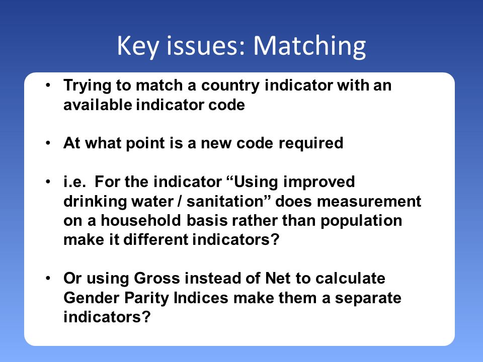 Key issues: Matching Trying to match a country indicator with an available indicator code At what point is a new code required i.e.