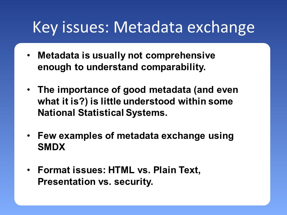 Key issues: Metadata exchange Metadata is usually not comprehensive enough to understand comparability.