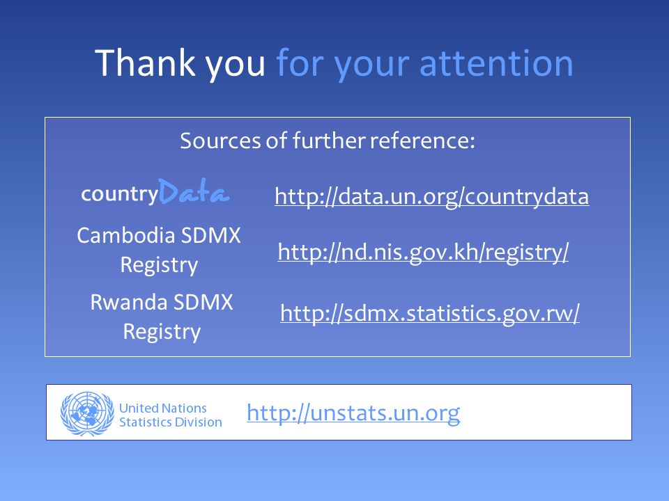 Thank you for your attention http://unstats.un.org Sources of further reference: http://data.un.org/countrydata http://nd.nis.gov.kh/registry/ Cambodia SDMX Registry Rwanda SDMX Registry http://sdmx.statistics.gov.rw/