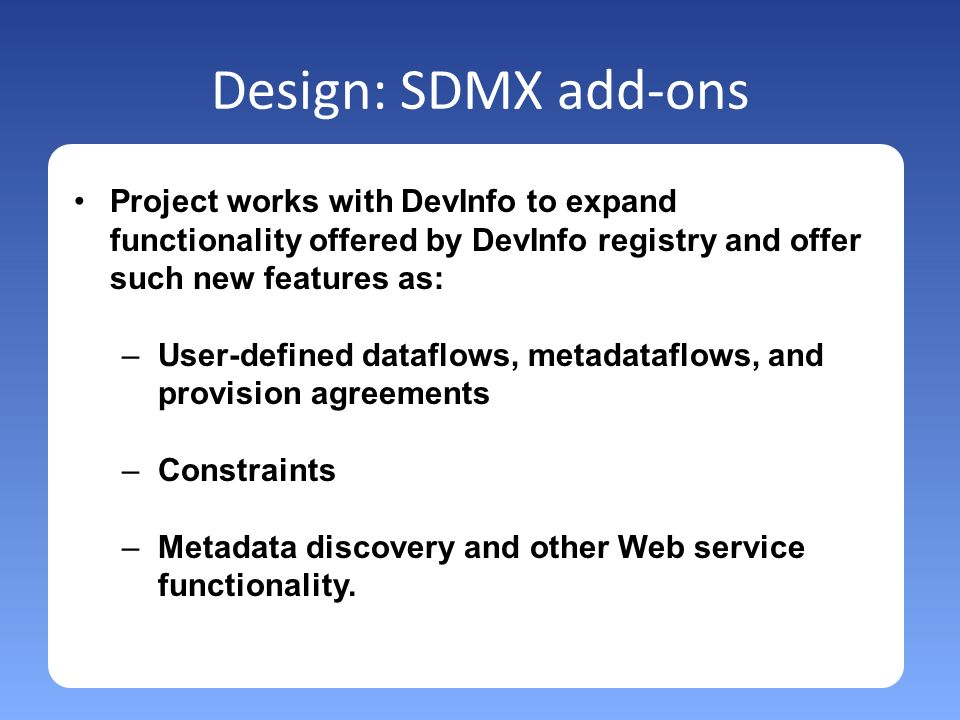 Design: SDMX add-ons Project works with DevInfo to expand functionality offered by DevInfo registry and offer such new features as: –User-defined dataflows, metadataflows, and provision agreements –Constraints –Metadata discovery and other Web service functionality.