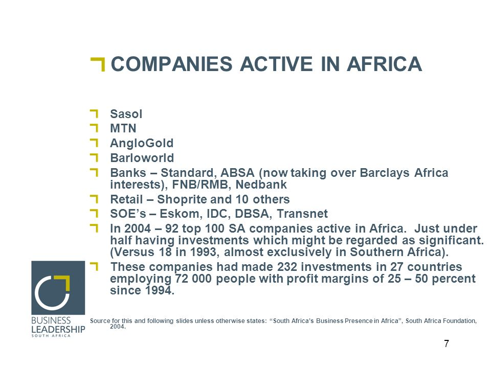 7 COMPANIES ACTIVE IN AFRICA Sasol MTN AngloGold Barloworld Banks – Standard, ABSA (now taking over Barclays Africa interests), FNB/RMB, Nedbank Retail – Shoprite and 10 others SOEs – Eskom, IDC, DBSA, Transnet In 2004 – 92 top 100 SA companies active in Africa.