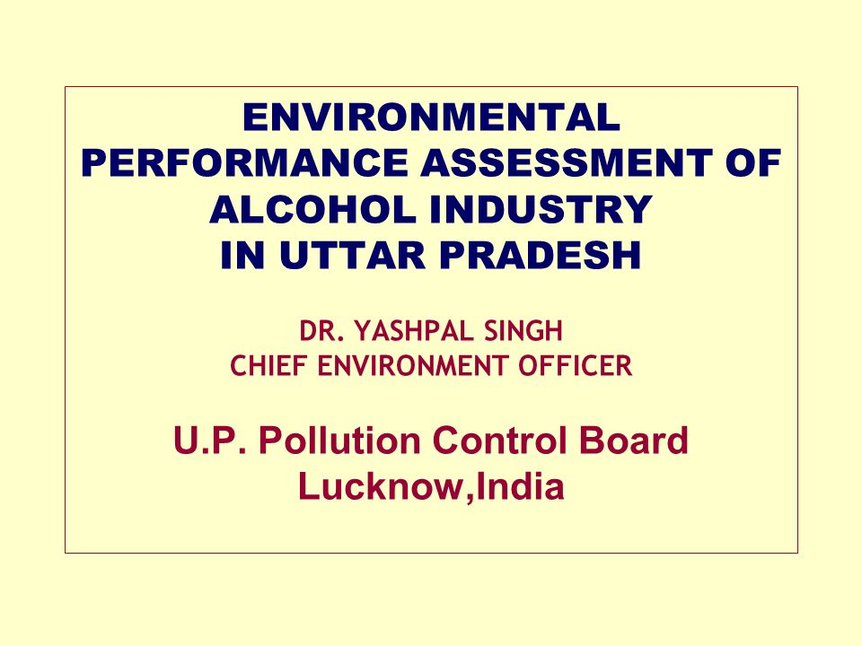 ENVIRONMENTAL PERFORMANCE ASSESSMENT OF ALCOHOL INDUSTRY IN UTTAR PRADESH DR. YASHPAL SINGH CHIEF ENVIRONMENT OFFICER U.P. Pollution Control Board Luc