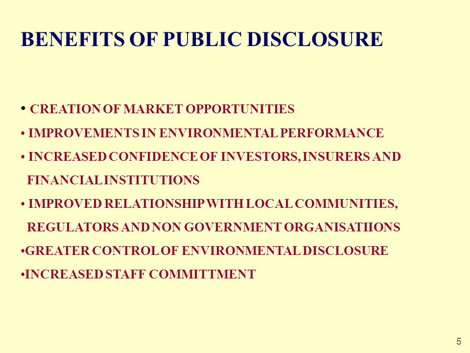 5 BENEFITS OF PUBLIC DISCLOSURE CREATION OF MARKET OPPORTUNITIES IMPROVEMENTS IN ENVIRONMENTAL PERFORMANCE INCREASED CONFIDENCE OF INVESTORS, INSURERS AND FINANCIAL INSTITUTIONS IMPROVED RELATIONSHIP WITH LOCAL COMMUNITIES, REGULATORS AND NON GOVERNMENT ORGANISATIIONS GREATER CONTROL OF ENVIRONMENTAL DISCLOSURE INCREASED STAFF COMMITTMENT