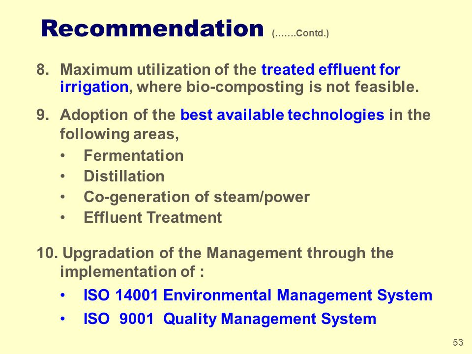 53 Recommendation (…….Contd.) 8.Maximum utilization of the treated effluent for irrigation, where bio-composting is not feasible. 9.Adoption of the be