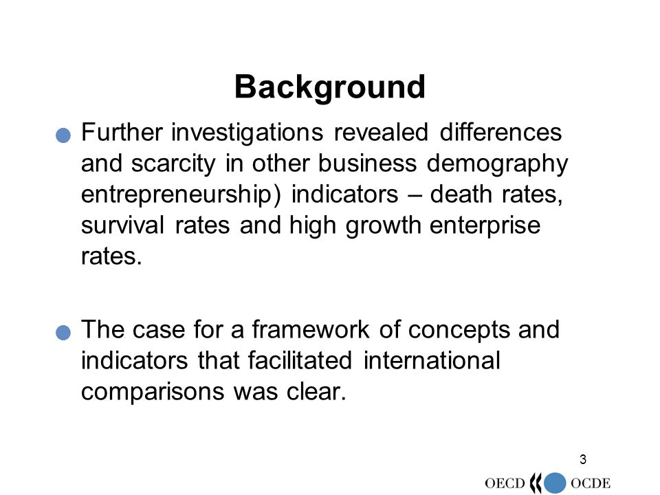 3 Background Further investigations revealed differences and scarcity in other business demography entrepreneurship) indicators – death rates, survival rates and high growth enterprise rates.