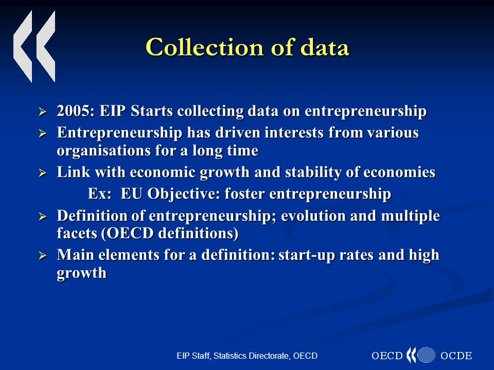 EIP Staff, Statistics Directorate, OECD Collection of data 2005: EIP Starts collecting data on entrepreneurship 2005: EIP Starts collecting data on entrepreneurship Entrepreneurship has driven interests from various organisations for a long time Entrepreneurship has driven interests from various organisations for a long time Link with economic growth and stability of economies Link with economic growth and stability of economies Ex: EU Objective: foster entrepreneurship Definition of entrepreneurship; evolution and multiple facets (OECD definitions) Definition of entrepreneurship; evolution and multiple facets (OECD definitions) Main elements for a definition: start-up rates and high growth Main elements for a definition: start-up rates and high growth