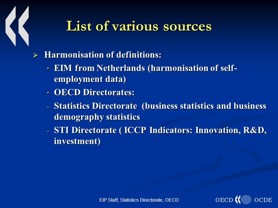 EIP Staff, Statistics Directorate, OECD List of various sources Harmonisation of definitions: Harmonisation of definitions: EIM from Netherlands (harmonisation of self- employment data) EIM from Netherlands (harmonisation of self- employment data) OECD Directorates: OECD Directorates: - Statistics Directorate (business statistics and business demography statistics - STI Directorate ( ICCP Indicators: Innovation, R&D, investment)
