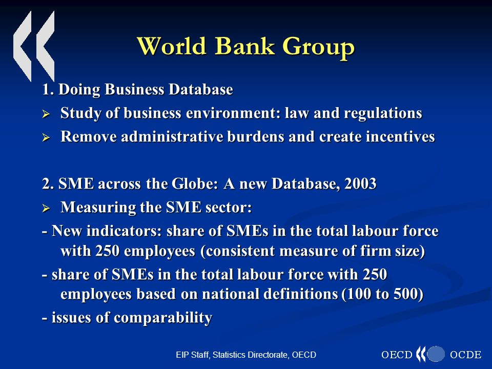 EIP Staff, Statistics Directorate, OECD World Bank Group 1. Doing Business Database Study of business environment: law and regulations Study of busine
