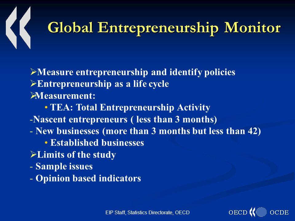 EIP Staff, Statistics Directorate, OECD Global Entrepreneurship Monitor Measure entrepreneurship and identify policies Entrepreneurship as a life cycle Measurement: TEA: Total Entrepreneurship Activity - -Nascent entrepreneurs ( less than 3 months) - - New businesses (more than 3 months but less than 42) Established businesses Limits of the study - - Sample issues - - Opinion based indicators