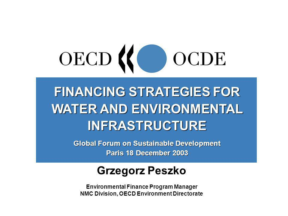 Grzegorz Peszko Environmental Finance Program Manager NMC Division, OECD Environment Directorate FINANCING STRATEGIES FOR WATER AND ENVIRONMENTAL INFRASTRUCTURE Global Forum on Sustainable Development Paris 18 December 2003