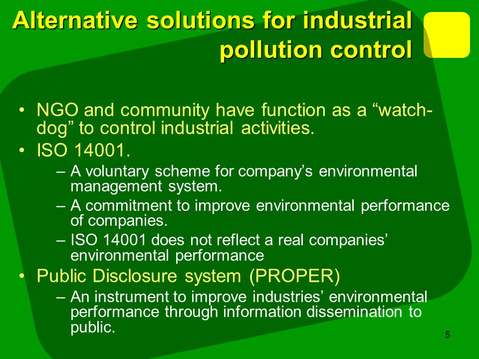 5 Alternative solutions for industrial pollution control NGO and community have function as a watch- dog to control industrial activities. ISO 14001.
