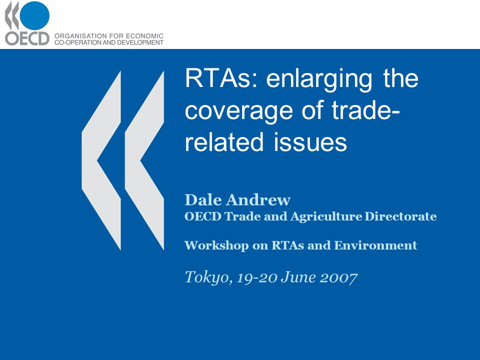 RTAs: enlarging the coverage of trade- related issues Dale Andrew OECD Trade and Agriculture Directorate Workshop on RTAs and Environment Tokyo, 19-20 June 2007