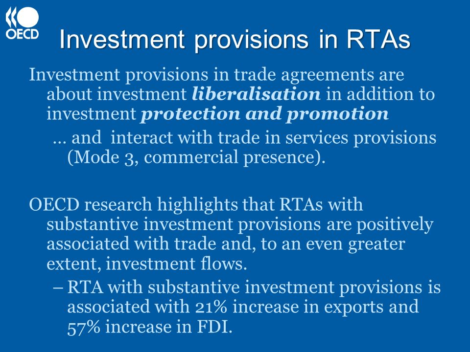 Investment provisions in RTAs Investment provisions in trade agreements are about investment liberalisation in addition to investment protection and promotion … and interact with trade in services provisions (Mode 3, commercial presence).