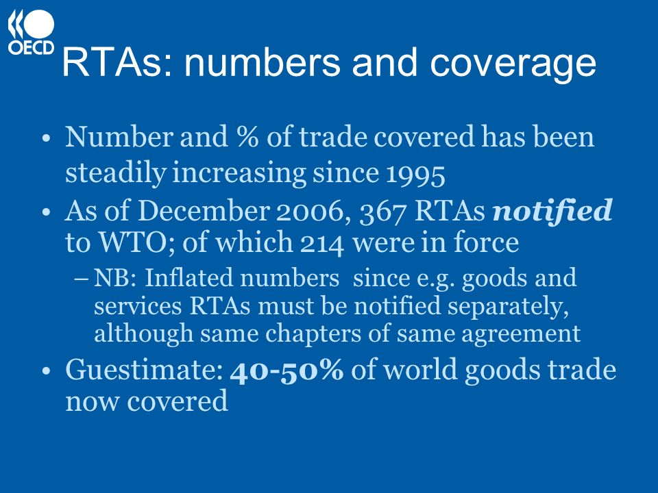 RTAs: numbers and coverage Number and % of trade covered has been steadily increasing since 1995 As of December 2006, 367 RTAs notified to WTO; of which 214 were in force –NB: Inflated numbers since e.g.