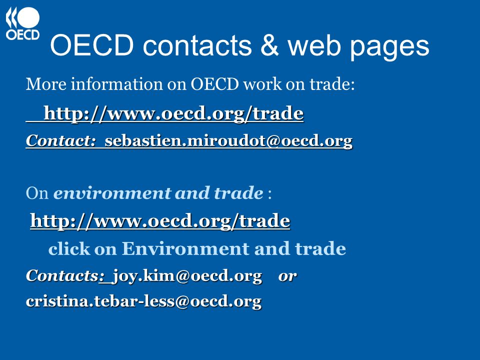 OECD contacts & web pages More information on OECD work on trade:http://www.oecd.org/trade Contact: sebastien.miroudot@oecd.org On environment and trade : http://www.oecd.org/trade click on Environment and trade Contacts: joy.kim@oecd.org or cristina.tebar-less@oecd.org