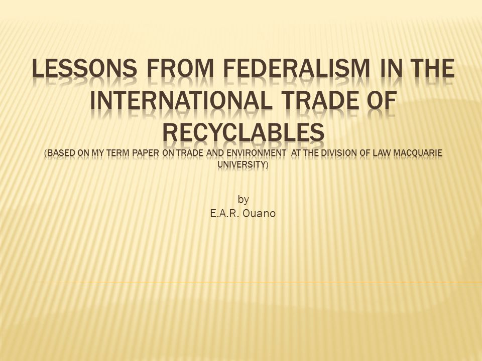 Nature of Recyclable Trade Appreciation for the 3 Rs 3 Rs from the perspective of the developing countries Problems in trade negotiations involving recyclables Nature of Federal System Comparison of Trade and Federal System