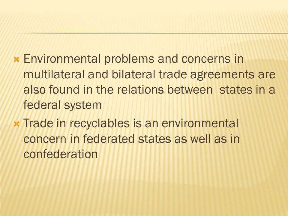 Environmental problems and concerns in multilateral and bilateral trade agreements are also found in the relations between states in a federal system Trade in recyclables is an environmental concern in federated states as well as in confederation
