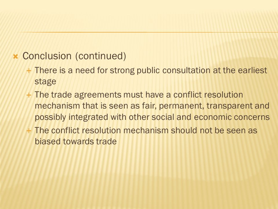 Conclusion (continued) There is a need for strong public consultation at the earliest stage The trade agreements must have a conflict resolution mechanism that is seen as fair, permanent, transparent and possibly integrated with other social and economic concerns The conflict resolution mechanism should not be seen as biased towards trade