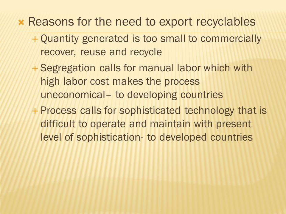 Reasons for the need to export recyclables Quantity generated is too small to commercially recover, reuse and recycle Segregation calls for manual labor which with high labor cost makes the process uneconomical– to developing countries Process calls for sophisticated technology that is difficult to operate and maintain with present level of sophistication- to developed countries