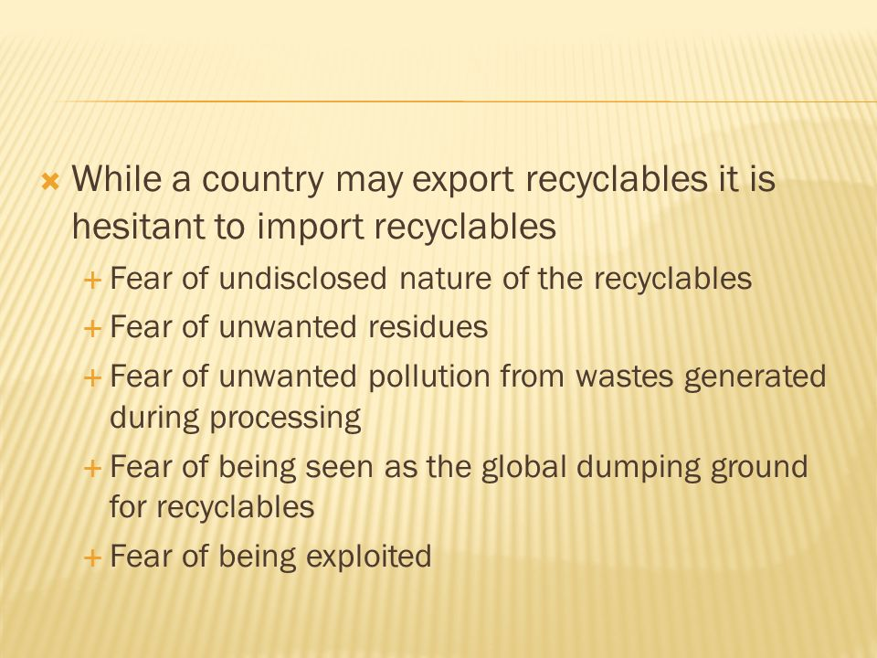 Countries would like to limit recycling, reuse and recovery of wastes materials to wastes generated in its own territory and export those that it could not recover, reuse and recycle The more undeveloped and backward the country is, the stronger is the resistance to the trade of recyclables for reasons given in previous slides
