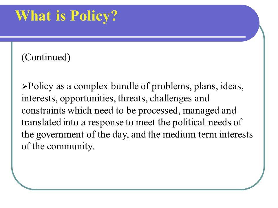 Policy as a decision about a course of action designed to achieve stated outcomes or with specific objectives Policy as a series of decisions over tim