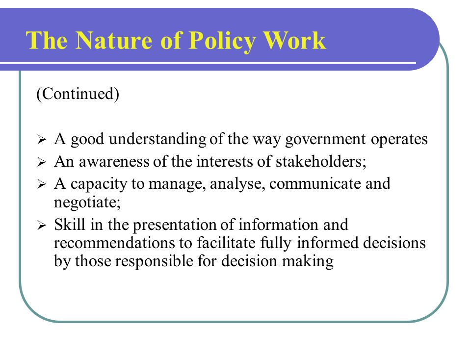 The Nature of Policy Work Policy work is an ongoing activity encompassing monitoring, research, information gathering, analysis, consultation and advi