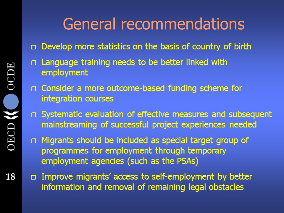 18 General recommendations r Develop more statistics on the basis of country of birth r Language training needs to be better linked with employment r Consider a more outcome-based funding scheme for integration courses r Systematic evaluation of effective measures and subsequent mainstreaming of successful project experiences needed r Migrants should be included as special target group of programmes for employment through temporary employment agencies (such as the PSAs) r Improve migrants access to self-employment by better information and removal of remaining legal obstacles