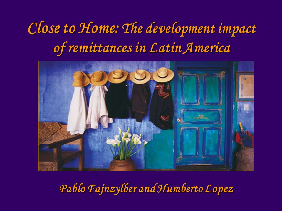 Close to Home: The development impact of remittances in Latin America Pablo Fajnzylber and Humberto Lopez