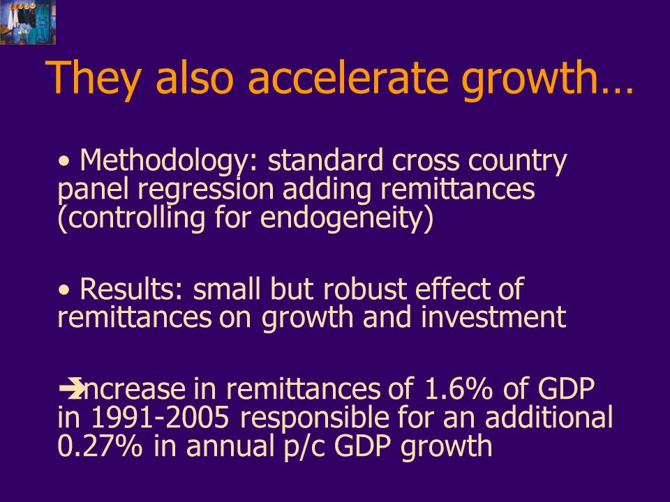 They also accelerate growth… Methodology: standard cross country panel regression adding remittances (controlling for endogeneity) Results: small but robust effect of remittances on growth and investment Increase in remittances of 1.6% of GDP in 1991-2005 responsible for an additional 0.27% in annual p/c GDP growth
