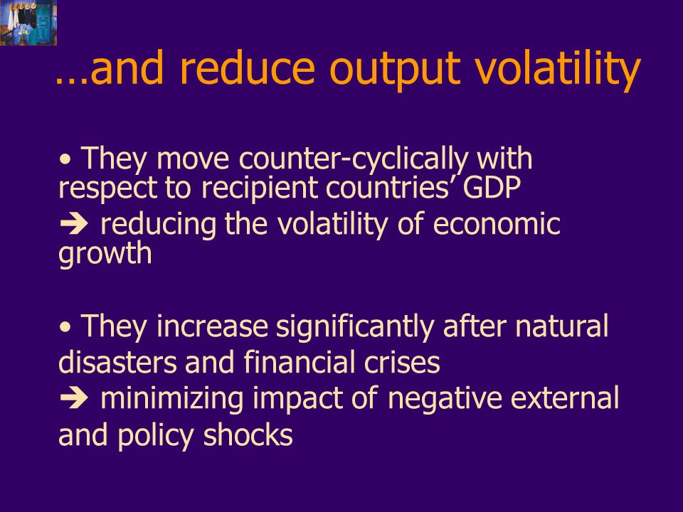 …and reduce output volatility They move counter-cyclically with respect to recipient countries GDP reducing the volatility of economic growth They increase significantly after natural disasters and financial crises minimizing impact of negative external and policy shocks