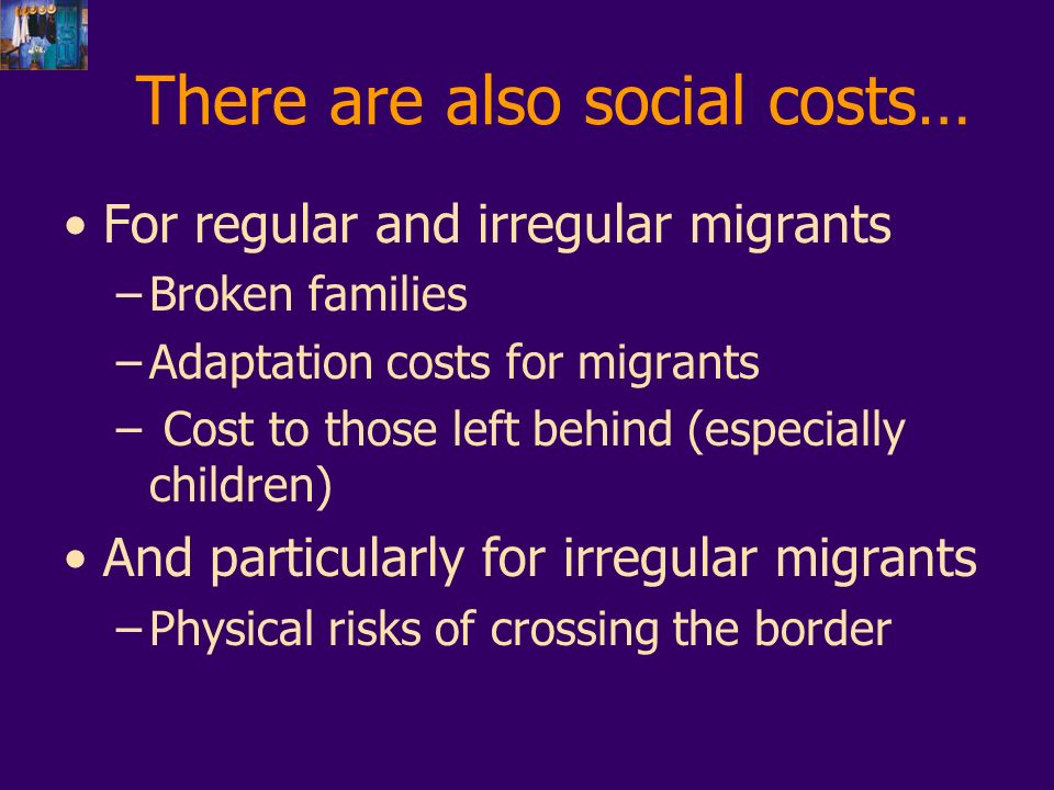 There are also social costs… For regular and irregular migrants –Broken families –Adaptation costs for migrants – Cost to those left behind (especially children) And particularly for irregular migrants –Physical risks of crossing the border