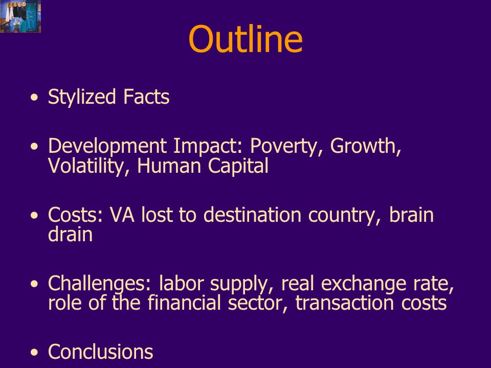 Outline Stylized Facts Development Impact: Poverty, Growth, Volatility, Human Capital Costs: VA lost to destination country, brain drain Challenges: labor supply, real exchange rate, role of the financial sector, transaction costs Conclusions