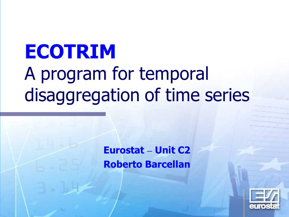 27 November 2003 OECD, Paris Application of advanced temporal disaggregation techniques to economic statistics 2 Ecotrim for Windows Ecotrim is a program developed by Eurostat, Directorate C, Economic and Monetary Statistics, Unit C2, Economic accounts.