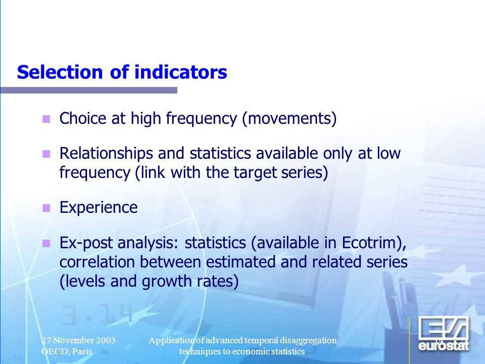 27 November 2003 OECD, Paris Application of advanced temporal disaggregation techniques to economic statistics 15 Basic principles Distribution When annual data are either sums or averages of quarterly data (e.g., GDP, consumption, indexes and in general all flow variables and all average stock variables) Interpolation When annual value equals by definition that of the fourth (or first) quarter (e.g., population at the end of the year, money stock, and all stock variables) Extrapolation When estimates of quarterly data are made when the relevant annual data are not yet available