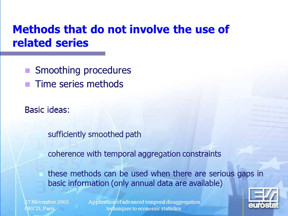 27 November 2003 OECD, Paris Application of advanced temporal disaggregation techniques to economic statistics 18 Methods that make use of related series The quarterly path is estimated on the basis of external quarterly information for logically and/or economically related variables.