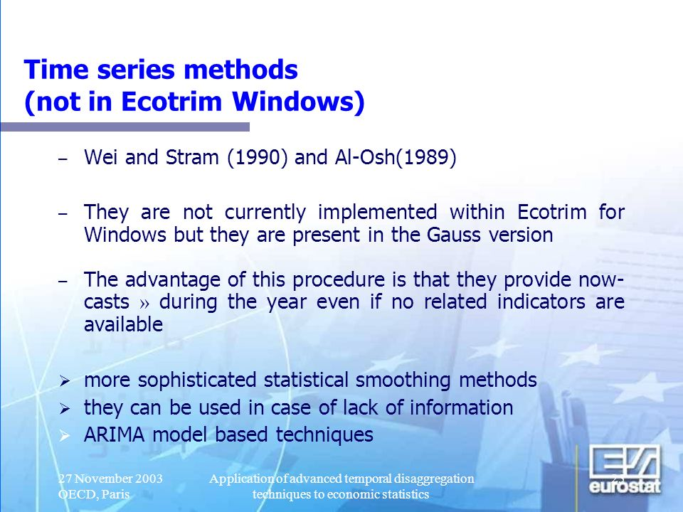 27 November 2003 OECD, Paris Application of advanced temporal disaggregation techniques to economic statistics 26 Optimal statistical methods they merge the steps of preliminary estimation and adjustment one statistically optimal procedure use of all the available information in the context of a regression model the model involves annual information and quarterly related information ensure the annual consistency