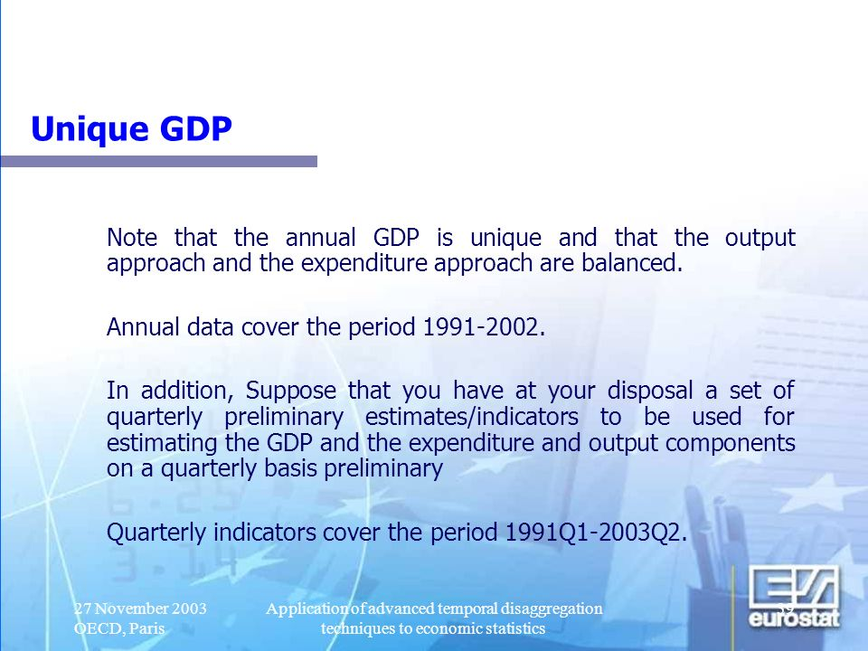 27 November 2003 OECD, Paris Application of advanced temporal disaggregation techniques to economic statistics 40 Objectives The objective of the exercise to obtain quarterly estimates of GDP and expenditure and output components that: Fulfil the time consistency requirements: the sum of the four quarters of a year is equal to the corresponding annual figure for each variable; Fulfil the accounting requirements: the sum of the quarterly components is equal to the corresponding quarterly value for GDP both on the expenditure and output side.