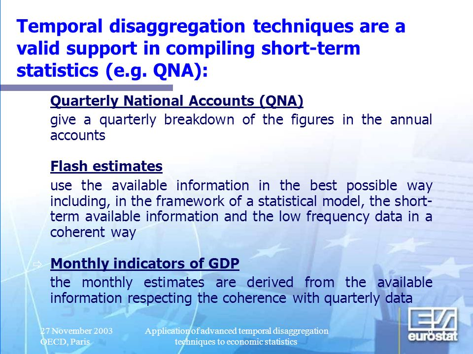 27 November 2003 OECD, Paris Application of advanced temporal disaggregation techniques to economic statistics 7 Other short-term statistics: Short-term industrial statistics Employment Money and banking statistics in this presentation we focus on QNA