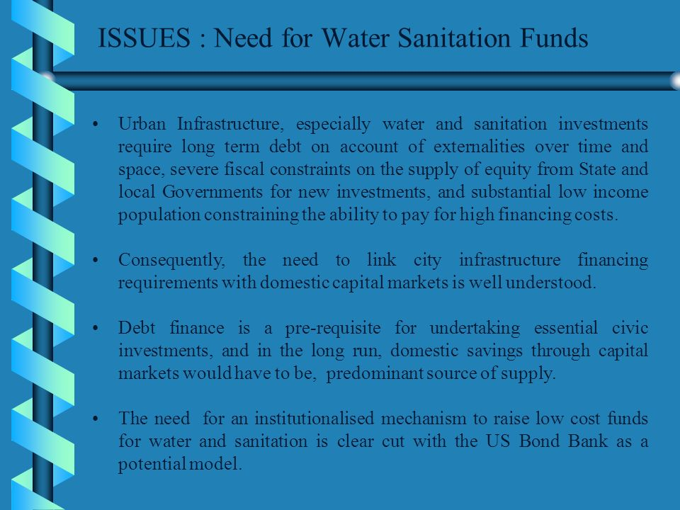 ISSUES : Need for Water Sanitation Funds Urban Infrastructure, especially water and sanitation investments require long term debt on account of externalities over time and space, severe fiscal constraints on the supply of equity from State and local Governments for new investments, and substantial low income population constraining the ability to pay for high financing costs.
