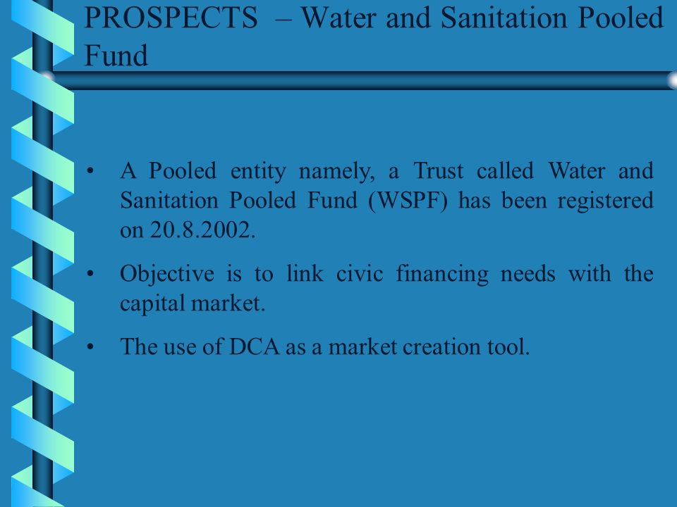 PROSPECTS – Water and Sanitation Pooled Fund A Pooled entity namely, a Trust called Water and Sanitation Pooled Fund (WSPF) has been registered on 20.8.2002.